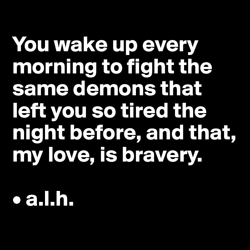 You wake up every morning to fight the same demons that left you so tired the night before, and that, my love, is bravery.   • a.l.h.