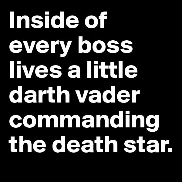 Inside of every boss lives a little darth vader commanding the death star.