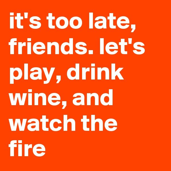 it's too late, friends. let's play, drink wine, and watch the fire