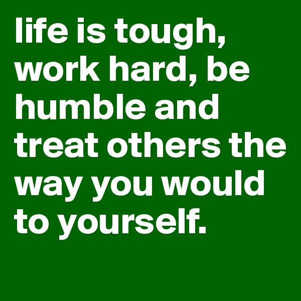 life is tough, work hard, be humble and treat others the way you would to yourself.