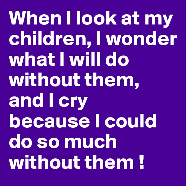 When I look at my children, I wonder what I will do without them, and I cry  because I could do so much without them !