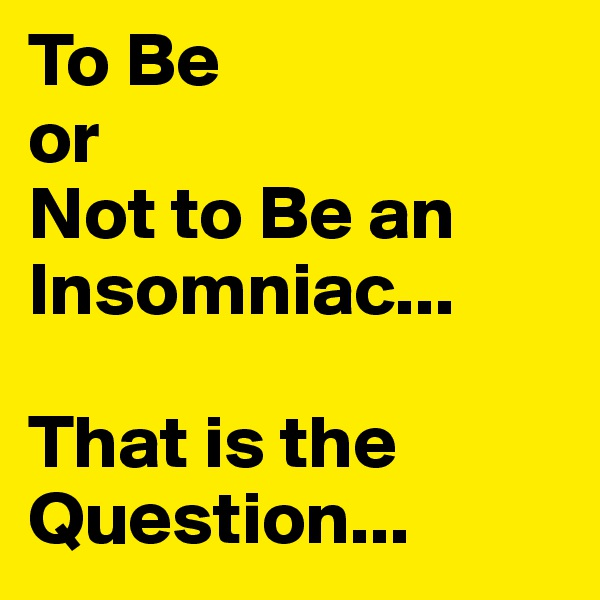 To Be  or Not to Be an Insomniac...  That is the Question...