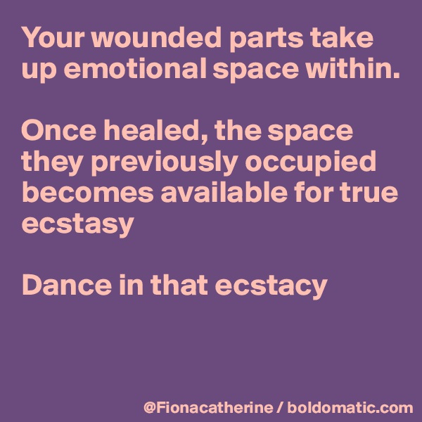 Your wounded parts take up emotional space within.  Once healed, the space  they previously occupied becomes available for true ecstasy  Dance in that ecstacy