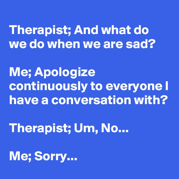 Therapist; And what do we do when we are sad?  Me; Apologize continuously to everyone I have a conversation with?  Therapist; Um, No...  Me; Sorry...