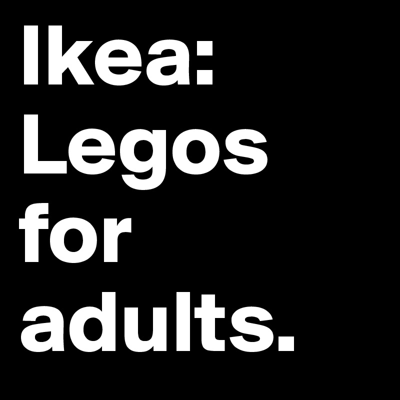 Ikea: Legos for adults.