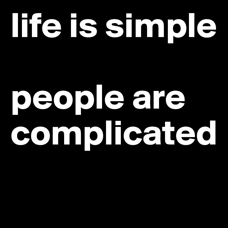 life is simple  people are complicated