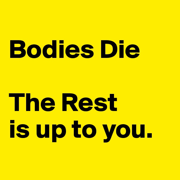 Bodies Die   The Rest  is up to you.
