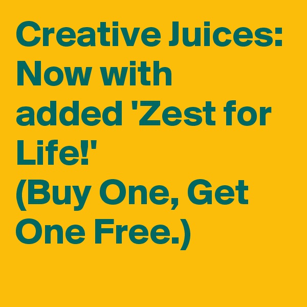 Creative Juices: Now with added 'Zest for Life!' (Buy One, Get One Free.)