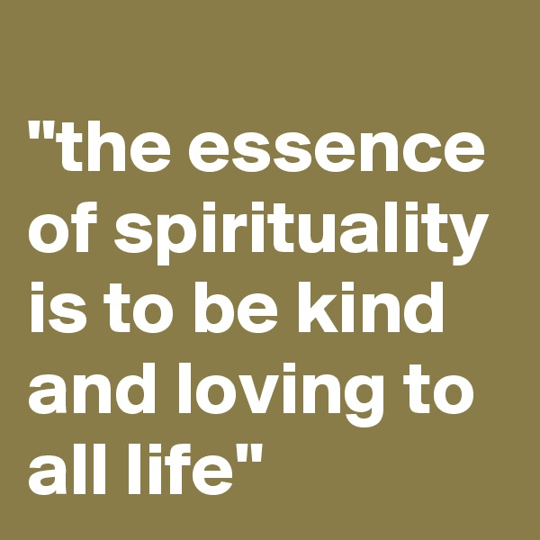 """""""the essence of spirituality is to be kind and loving to all life"""""""