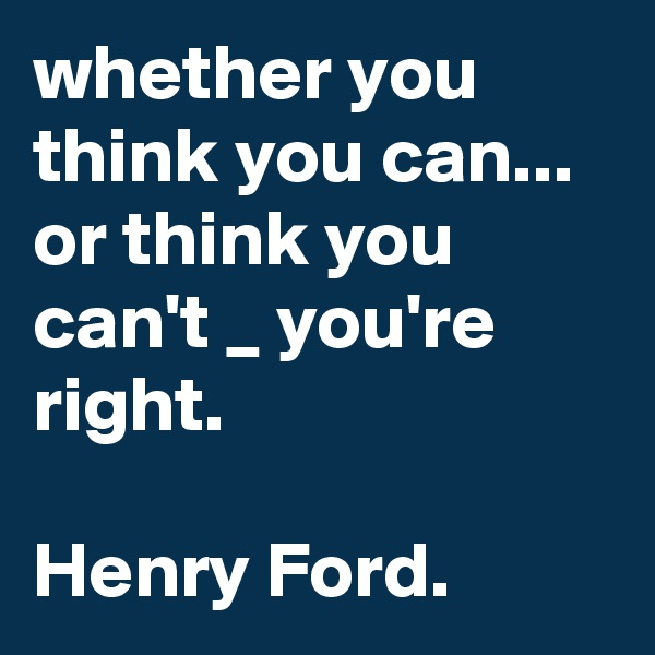 whether you think you can...  or think you can't _ you're right.   Henry Ford.