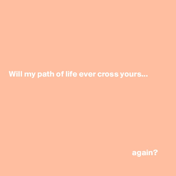 Will my path of life ever cross yours...                                                                                    again?