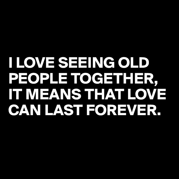 I LOVE SEEING OLD PEOPLE TOGETHER, IT MEANS THAT LOVE CAN LAST FOREVER.