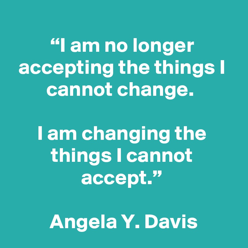 """""""I am no longer accepting the things I cannot change.   I am changing the things I cannot accept.""""   Angela Y. Davis"""