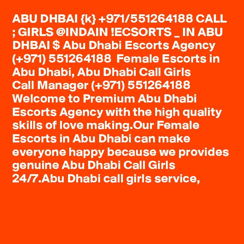 ABU DHBAI {k} +971/551264188 CALL ; GIRLS @INDAIN !ECSORTS _ IN ABU DHBAI $ Abu Dhabi Escorts Agency (+971) 551264188  Female Escorts in Abu Dhabi, Abu Dhabi Call Girls  Call Manager (+971) 551264188  Welcome to Premium Abu Dhabi Escorts Agency with the high quality skills of love making.Our Female Escorts in Abu Dhabi can make everyone happy because we provides genuine Abu Dhabi Call Girls 24/7.Abu Dhabi call girls service,