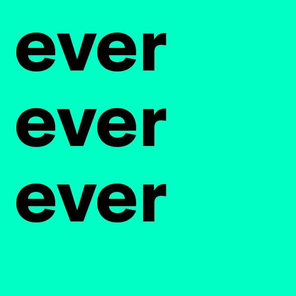 ever ever ever