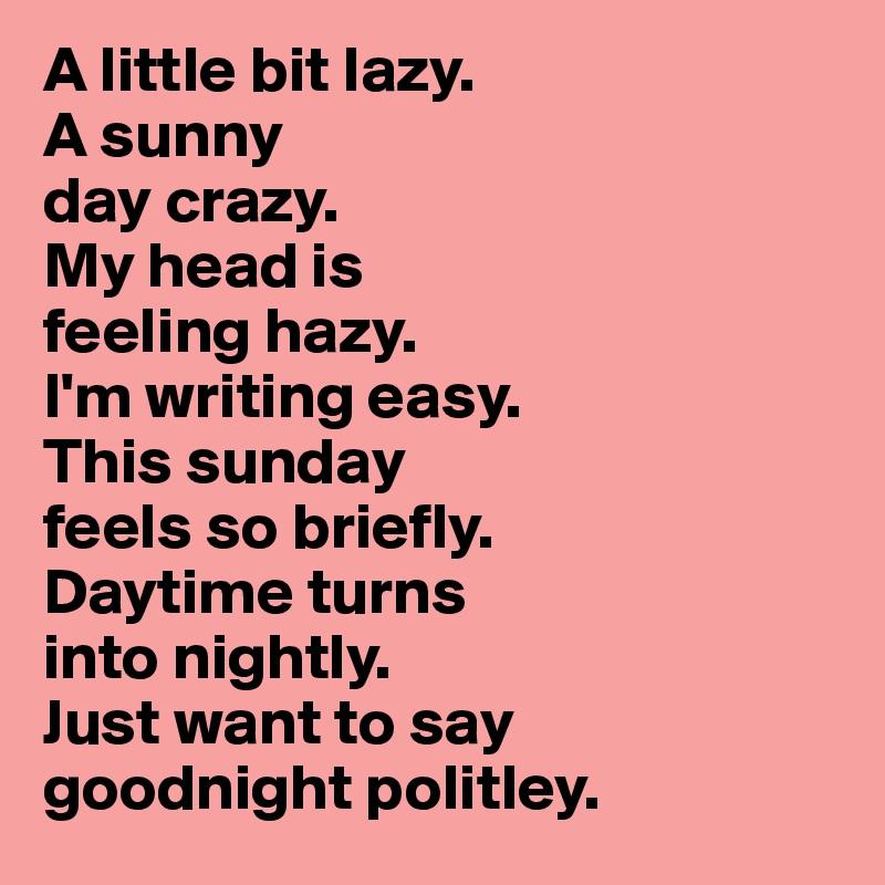 A Little Bit Lazy A Sunny Day Crazy My Head Is Feeling Hazy Im