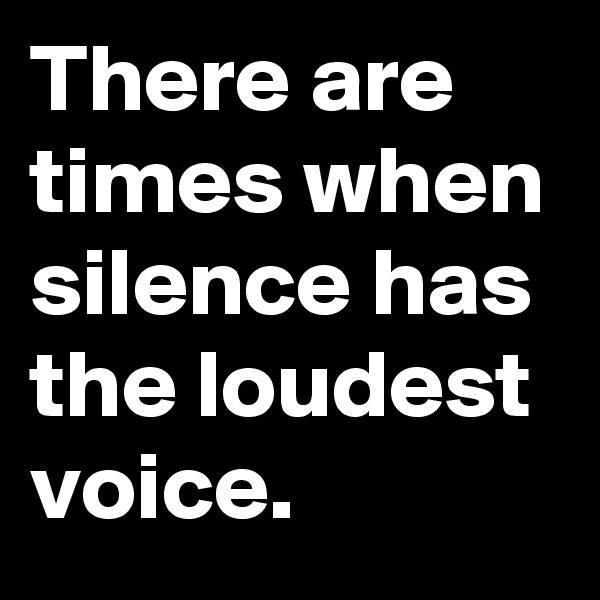 There are times when silence has the loudest voice.