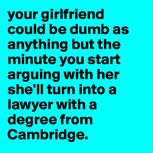 your girlfriend could be dumb as anything but the minute you start arguing with her she'll turn into a lawyer with a degree from Cambridge.