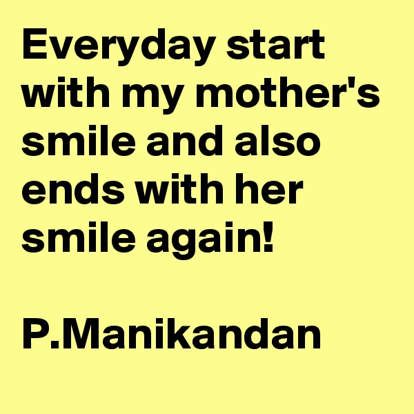 Everyday start with my mother's smile and also ends with her smile again!  P.Manikandan