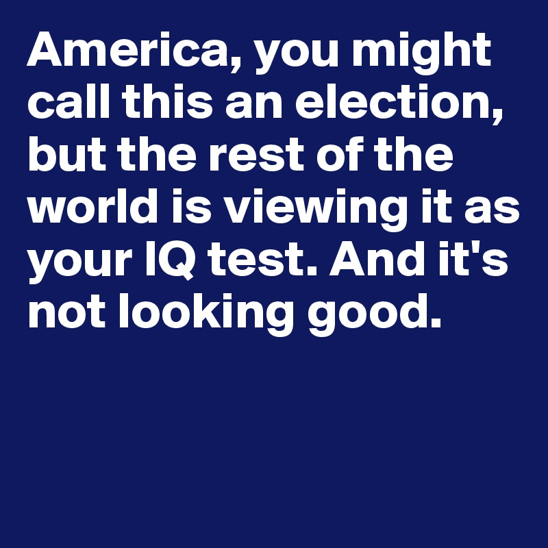 America, you might call this an election, but the rest of the world is viewing it as your IQ test. And it's not looking good.
