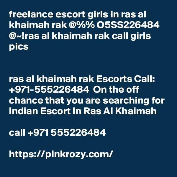 freelance escort girls in ras al khaimah rak @%% O5SS226484 @~!ras al khaimah rak call girls pics   ras al khaimah rak Escorts Call: +971-555226484  On the off chance that you are searching for Indian Escort In Ras Al Khaimah   call +971 555226484  https://pinkrozy.com/