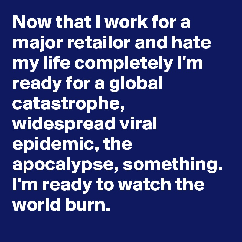 Now that I work for a major retailor and hate my life completely I'm ready for a global catastrophe, widespread viral epidemic, the apocalypse, something. I'm ready to watch the world burn.
