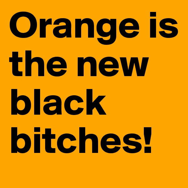 Orange is the new black bitches!