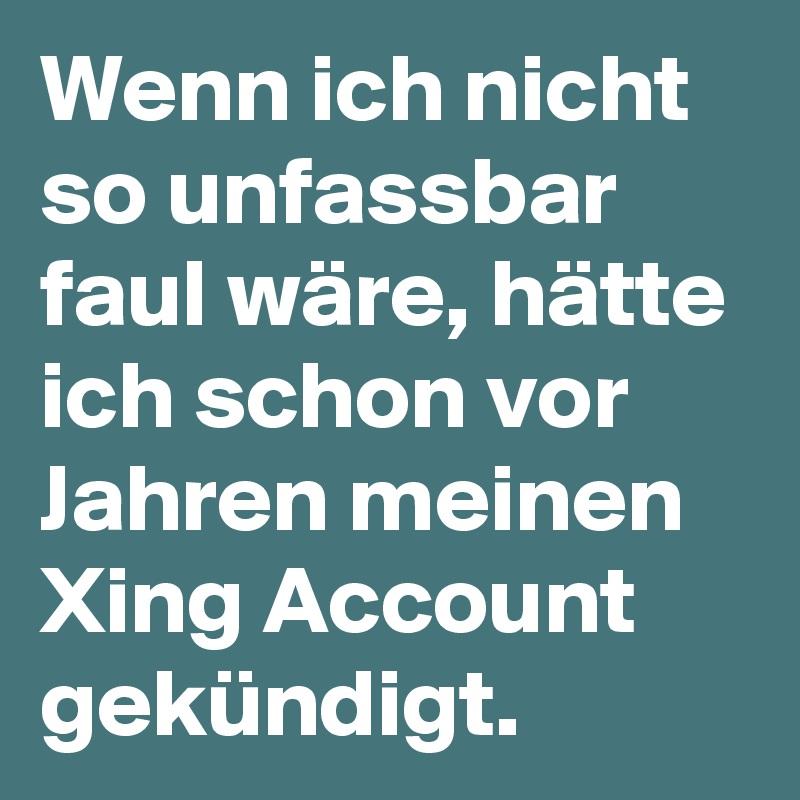 Wenn ich nicht so unfassbar faul wäre, hätte ich schon vor Jahren meinen Xing Account gekündigt.