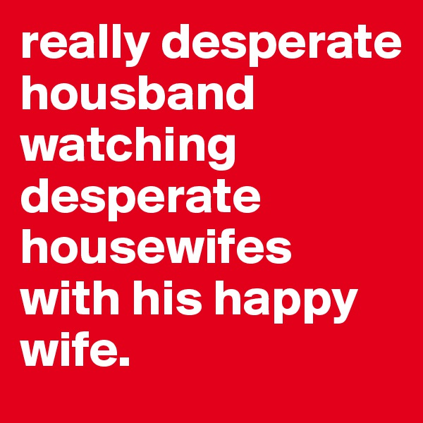 really desperate housband watching desperate housewifes with his happy wife.