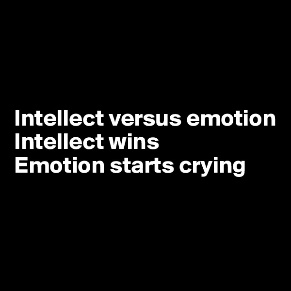 Intellect versus emotion Intellect wins Emotion starts crying
