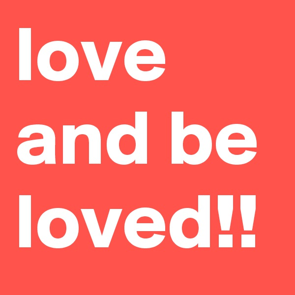 love and be loved!!
