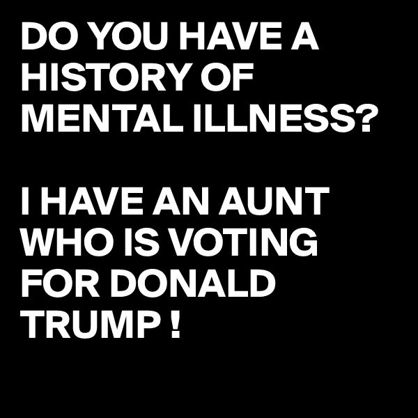 DO YOU HAVE A HISTORY OF MENTAL ILLNESS?  I HAVE AN AUNT WHO IS VOTING FOR DONALD TRUMP !