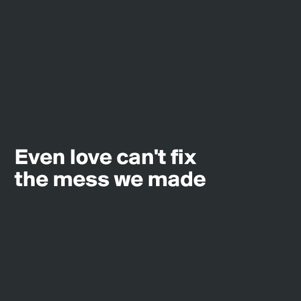Even love can't fix  the mess we made