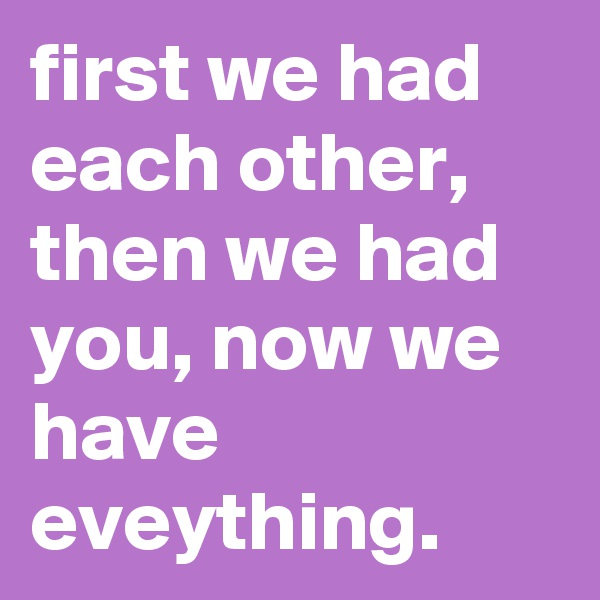 first we had each other, then we had you, now we have eveything.