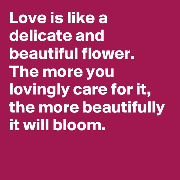 Love is like a delicate and beautiful flower.  The more you lovingly care for it, the more beautifully it will bloom.
