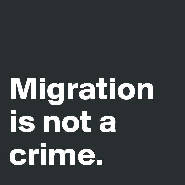 Migration is not a crime.