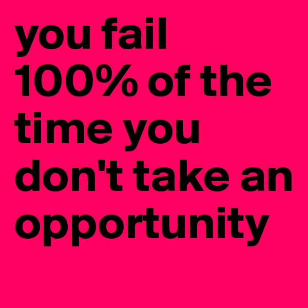 you fail 100% of the time you don't take an opportunity