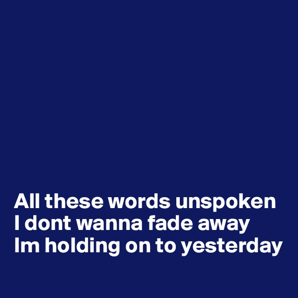 All these words unspoken I dont wanna fade away Im holding on to yesterday