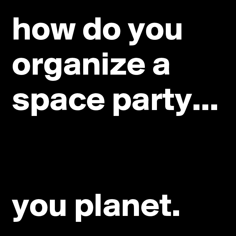 How Do You Organize A Space Party You Planet Post By Jaybyrd