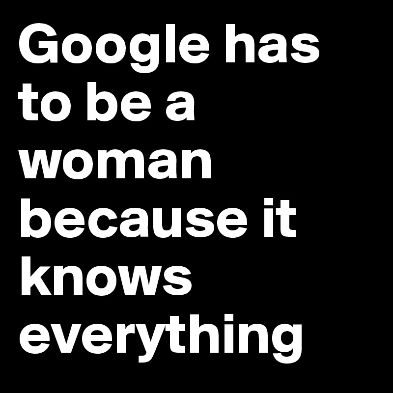 Google has to be a woman because it knows everything