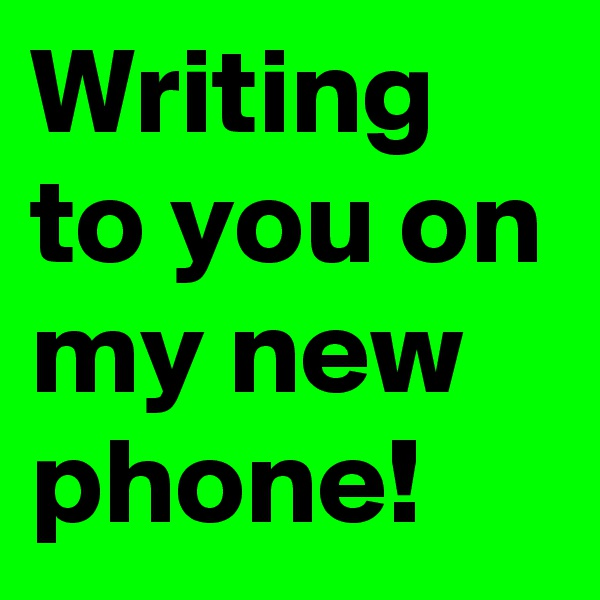 Writing to you on my new phone!