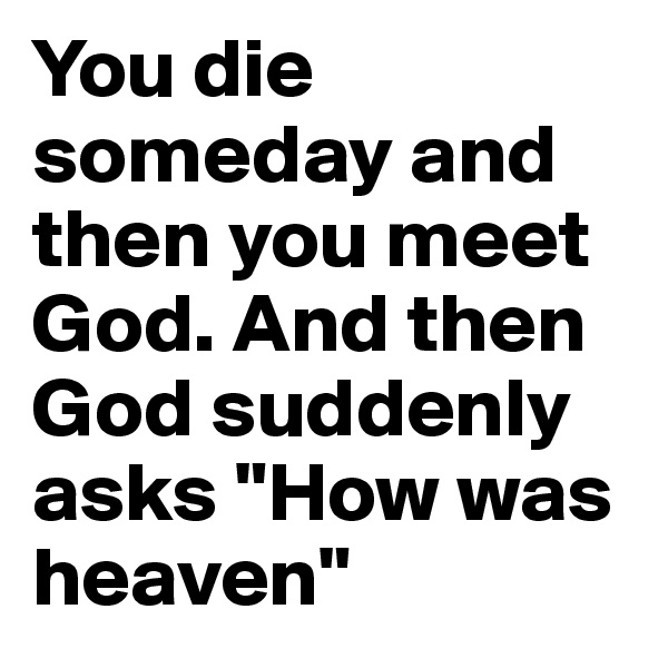 """You die someday and then you meet God. And then God suddenly asks """"How was heaven"""""""
