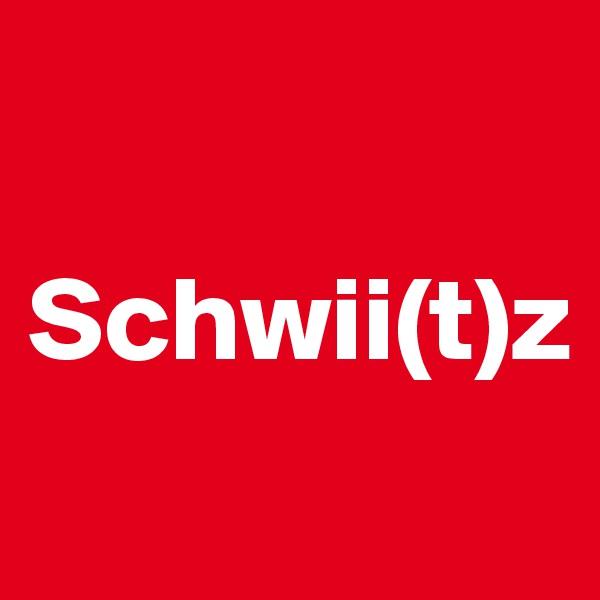 Schwii(t)z