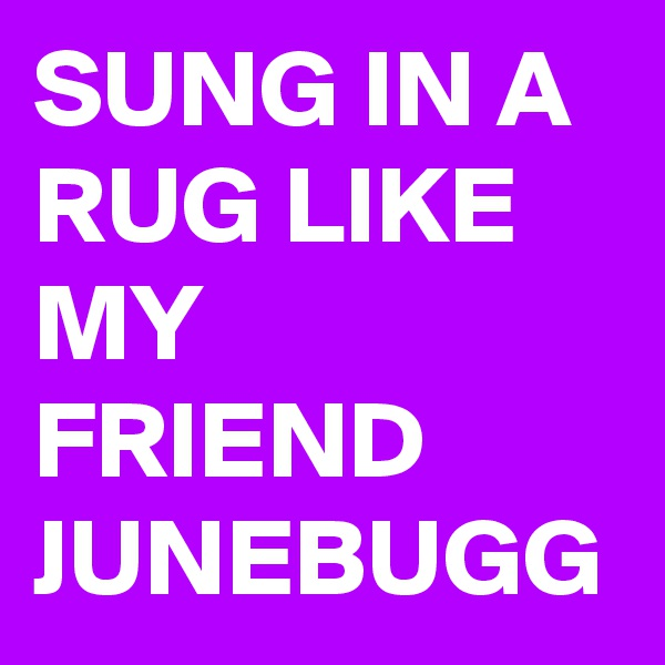SUNG IN A RUG LIKE MY FRIEND JUNEBUGG