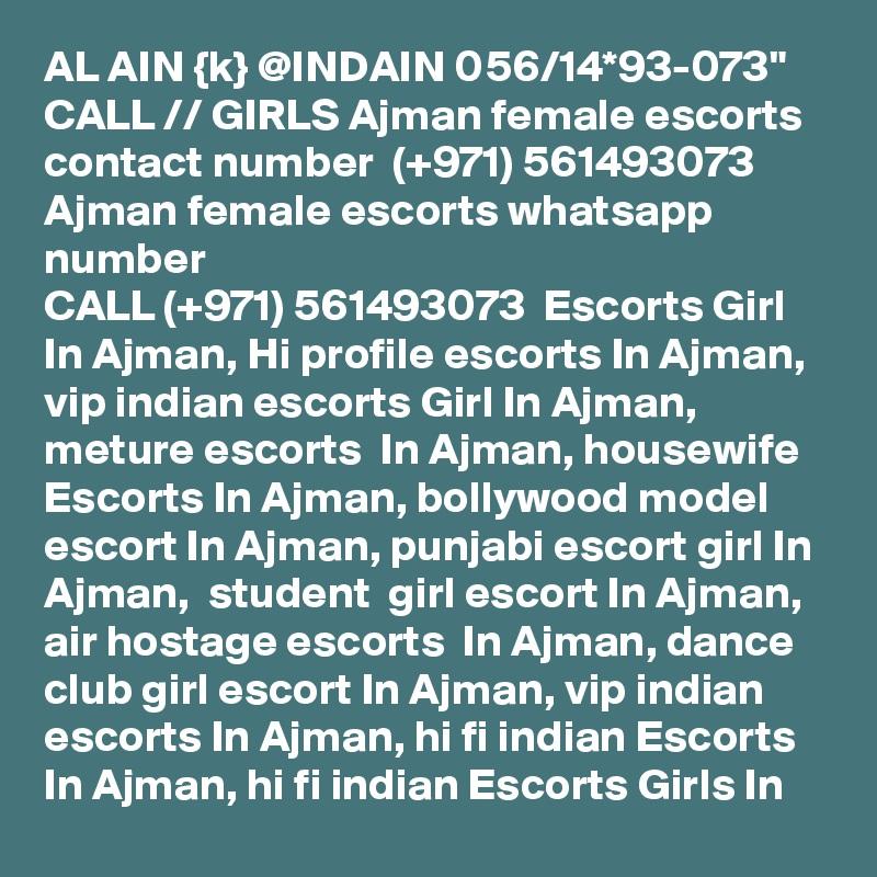 """AL AIN {k} @INDAIN 056/14*93-073"""" CALL // GIRLS Ajman female escorts contact number  (+971) 561493073  Ajman female escorts whatsapp number  CALL (+971) 561493073  Escorts Girl In Ajman, Hi profile escorts In Ajman, vip indian escorts Girl In Ajman, meture escorts  In Ajman, housewife Escorts In Ajman, bollywood model escort In Ajman, punjabi escort girl In Ajman,  student  girl escort In Ajman, air hostage escorts  In Ajman, dance club girl escort In Ajman, vip indian escorts In Ajman, hi fi indian Escorts In Ajman, hi fi indian Escorts Girls In"""