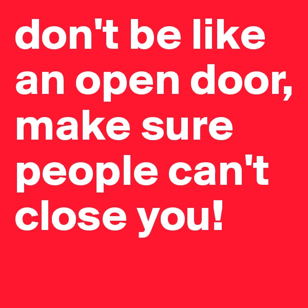don't be like an open door, make sure people can't close you!