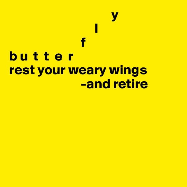 y                                                             l                                  f                  b u  t  t  e  r                          rest your weary wings                           -and retire