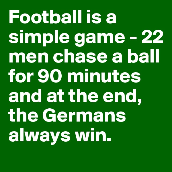 Football is a simple game - 22 men chase a ball for 90 minutes and at the end, the Germans always win.