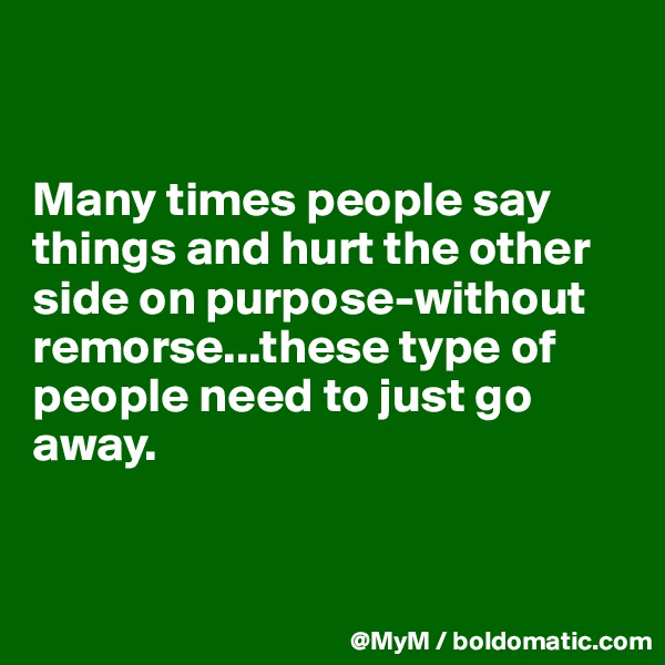 Many times people say things and hurt the other side on purpose-without remorse...these type of people need to just go away.