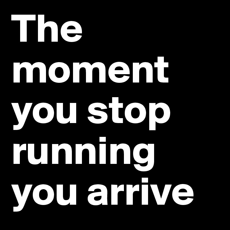 The moment you stop running you arrive